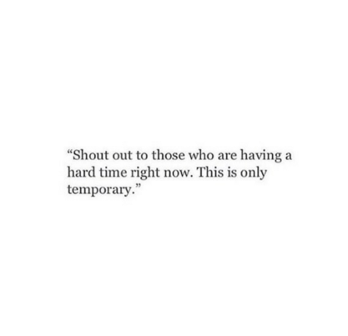 """Time, Who, and Shout: """"Shout out to those who are having a  hard time right now. This is only  temporary."""""""