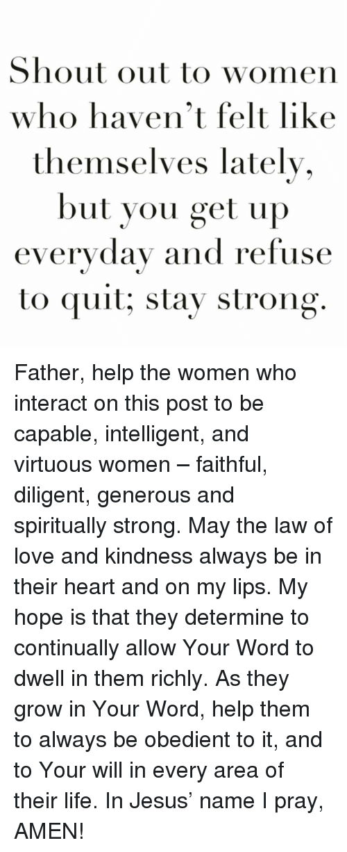 Jesus, Life, and Love: Shout out to women  who haven't felt like  themselves lately  but you get up  everyday and refuse  to quit; stay strong Father, help the women who interact on this post to be capable, intelligent, and virtuous women – faithful, diligent, generous and spiritually strong. May the law of love and kindness always be in their heart and on my lips. My hope is that they determine to continually allow Your Word to dwell in them richly. As they grow in Your Word, help them to always be obedient to it, and to Your will in every area of their life. In Jesus' name I pray, AMEN!
