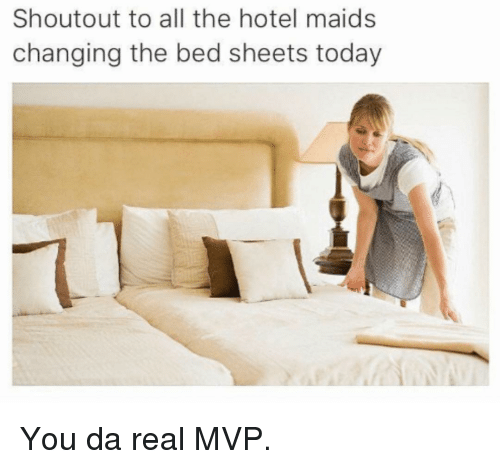 Memes, Hotel, and Today: Shoutout to all the hotel maids  changing the bed sheets today You da real MVP.