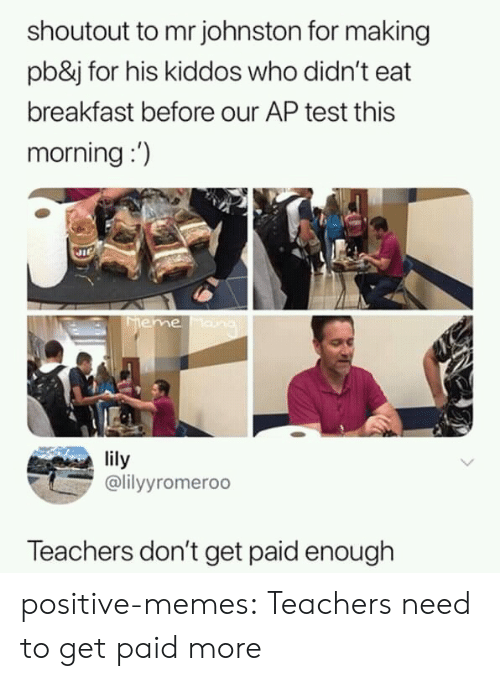 Memes, Tumblr, and Blog: shoutout to mr johnston for making  pb&j for his kiddos who didn't eat  breakfast before our AP test this  morning:)  lily  lyyromeroo  Teachers don't get paid enough positive-memes:  Teachers need to get paid more