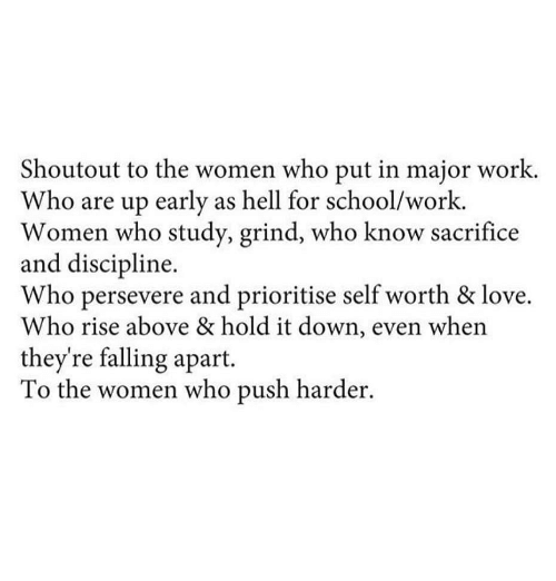 Love, School, and Work: Shoutout to the women who put in major work.  Who are up early as hell for school/work.  Women who study, grind, who know sacrifice  and discipline.  Who persevere and prioritise self worth & love.  Who rise above & hold it down, even when  they're falling apart.  To the women who push harder.