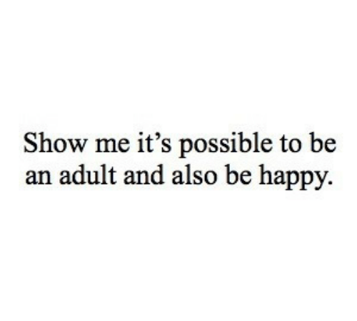 Happy, Be Happy, and Adult: Show me it's possible to be  an adult and also be happy.