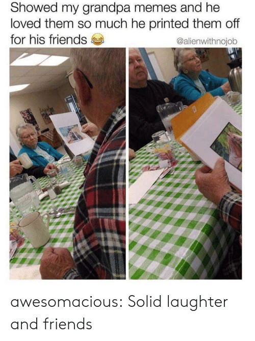 Friends, Memes, and Tumblr: Showed my grandpa memes and he  loved them so much he printed them off  for his friends  @alienwithnojob awesomacious:  Solid laughter and friends