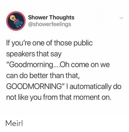 "Shower, Shower Thoughts, and MeIRL: Shower Thoughts  @showerfeelings  If you're one of those public  speakers that say  ""Goodmorning....Oh come on we  can do better than that,  GOODMORNING"" I automatically do  not like you from that moment on. Meirl"