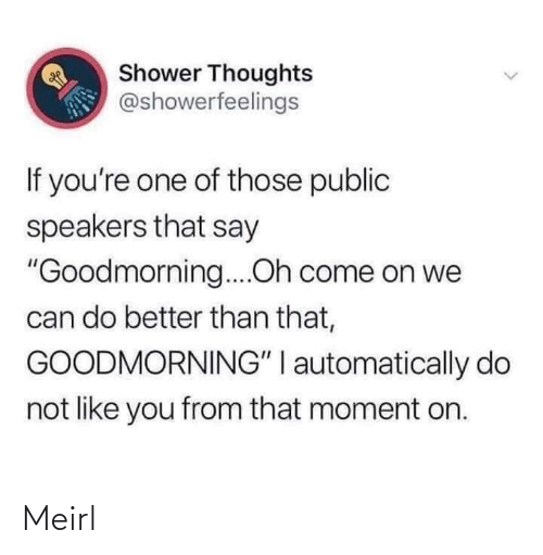 """shower: Shower Thoughts  @showerfeelings  If you're one of those public  speakers that say  """"Goodmorning....Oh come on we  can do better than that,  GOODMORNING"""" I automatically do  not like you from that moment on. Meirl"""
