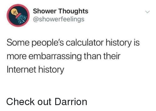 Internet, Memes, and Shower: Shower Thoughts  @showerfeelings  Some people's calculator history is  more embarrassing than their  Internet history Check out Darrion