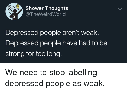 Shower, Shower Thoughts, and Strong: Shower Thoughts  @TheWeirdWorld  Depressed people aren't weak.  Depressed people have had to be  strong for too long. We need to stop labelling depressed people as weak.