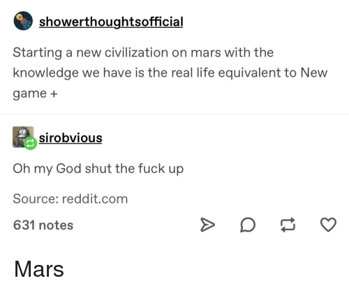 God, Life, and Oh My God: showerthoughtsofficial  Starting a new civilization on mars with the  knowledge we have is the real life equivalent to New  game+  sirobvious  Oh my God shut the fuck up  Source: reddit.com  631 notes