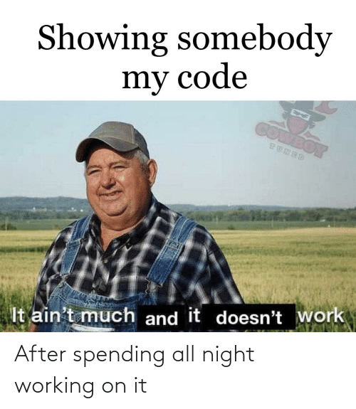 working: Showing somebody  my code  COMBOY  TUNED  It ain't much and it doesn't work After spending all night working on it