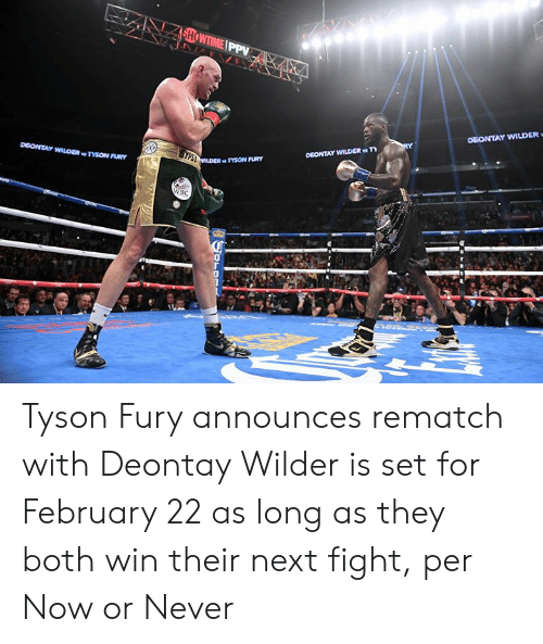 Showtime, Never, and Fight: SHOWTIME PPV  DEONTAY WILDER  DEONTAY WILDER T  DEONTAY WILOER TYSON FURY  TESLDER TYSON FURY  WBC  OLOR Tyson Fury announces rematch with Deontay Wilder is set for February 22 as long as they both win their next fight, per Now or Never