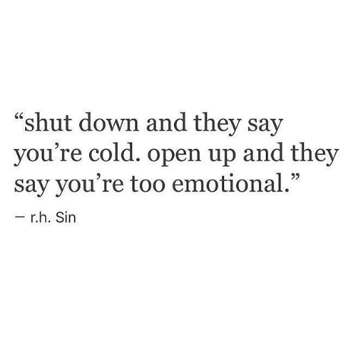 """Cold, Sin, and Down: """"shut down and they say  you're cold. open up and they  say you're too emotional.""""  r.h. Sin"""