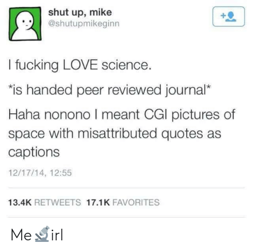 Fucking, Love, and Shut Up: shut up, mike  @shutupmikeginn  !.시  I fucking LOVE science.  is handed peer reviewed journal*  Haha nonono I meant CGl pictures of  space with misattributed quotes as  captions  12/17/14, 12:55  13.4K RETWEETS 17.1K FAVORITES Me🔬irl