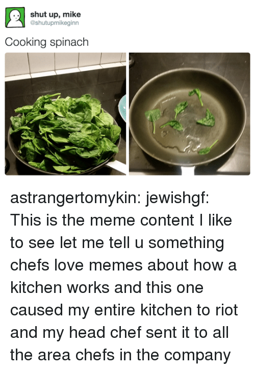 Love Memes: ..shut up, mike  @shutupmikeginn  Cooking spinach astrangertomykin: jewishgf:   This is the meme content I like to see   let me tell u something chefs love memes about how a kitchen works and this one caused my entire kitchen to riot and my head chef sent it to all the area chefs in the company