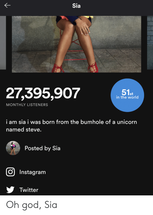 God, Instagram, and Twitter: Sia  R  27,395,907  51st  in the world  MONTHLY LISTENERS  i am sia i was born from the bumhole of a unicorn  named steve.  Posted by Sia  O Instagram  Twitter Oh god, Sia