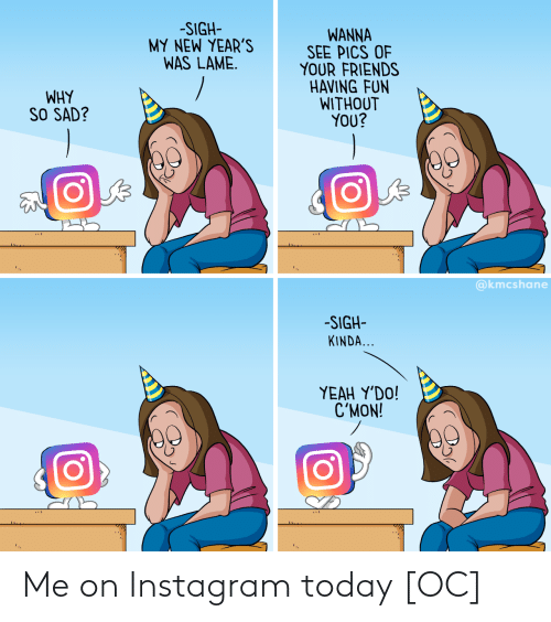 lame: -SIGH-  MY NEW YEAR'S  WAS LAME.  WANNA  SEE PICS OF  YOUR FRIENDS  HAVING FUN  WITHOUT  YOU?  WHY  SO SAD?  @kmcshane  -SIGH-  KINDA...  ΥEAH Y'DO!  C'MON! Me on Instagram today [OC]