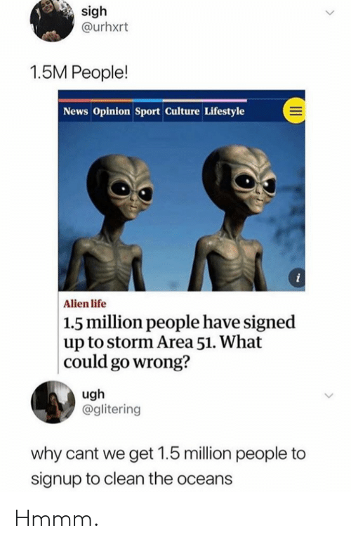 oceans: sigh  @urhxrt  1.5M People!  News Opinion Sport Culture Lifestyle  i  Alien life  |1.5 million people have signed  up to storm Area 51. What  could go wrong?  ugh  @glitering  why cant we get 1.5 million people to  signup to clean the oceans Hmmm.