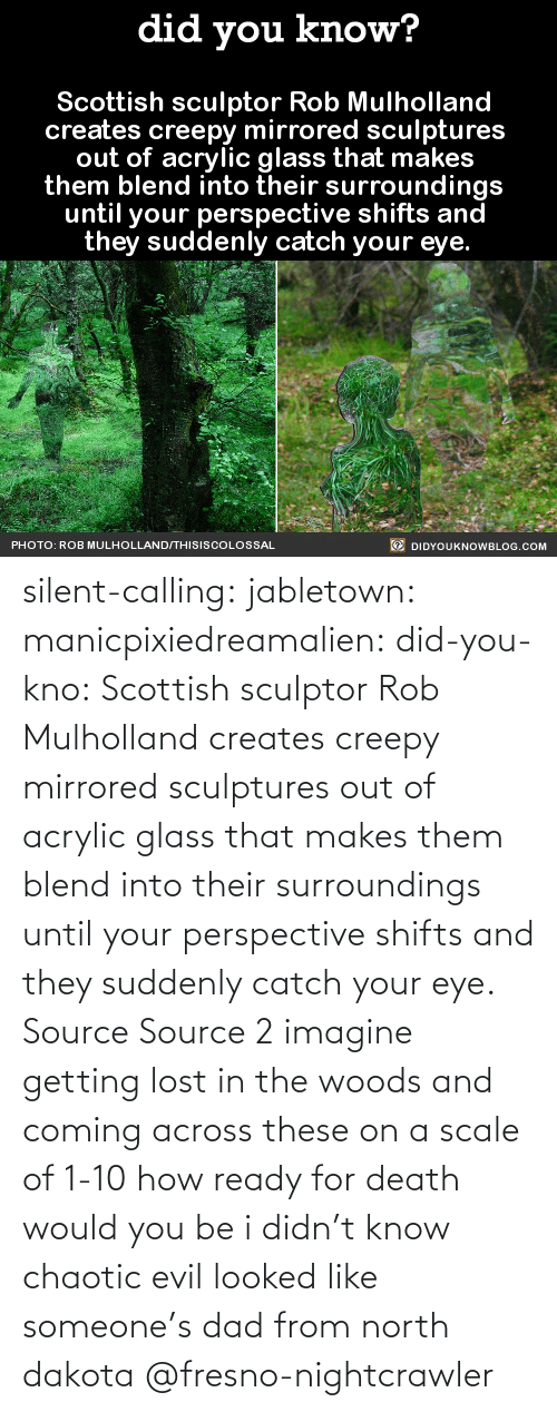 woods: silent-calling: jabletown:  manicpixiedreamalien:  did-you-kno:  Scottish sculptor Rob Mulholland  creates creepy mirrored sculptures  out of acrylic glass that makes  them blend into their surroundings  until your perspective shifts and  they suddenly catch your eye.  Source Source 2  imagine getting lost in the woods and coming across these on a scale of 1-10 how ready for death would you be  i didn't know chaotic evil looked like someone's dad from north dakota    @fresno-nightcrawler