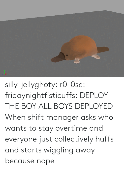 all: silly-jellyghoty: r0-0se:  fridaynightfisticuffs: DEPLOY THE BOY   ALL BOYS DEPLOYED    When shift manager asks who wants to stay overtime and everyone just collectively huffs and starts wiggling away because nope