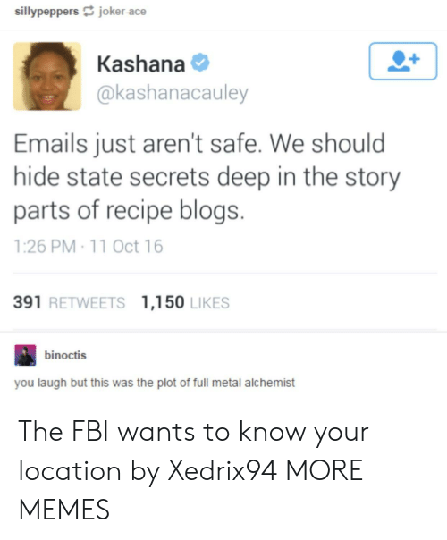 Dank, Fbi, and Joker: sillypeppers joker-ace  Kashana  @kashanacauley  Emails just aren't safe. We should  hide state secrets deep in the story  parts of recipe blogs.  1:26 PM 11 Oct 16  391 RETWEETS 1,150 LIKES  binoctis  you laugh but this was the plot of full metal alchemist The FBI wants to know your location by Xedrix94 MORE MEMES