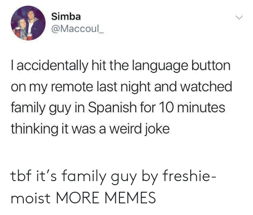 i accidentally: Simba  @Maccoul_  I accidentally hit the language button  on my remote last night and watched  family guy in Spanish for 10 minutes  thinking it was a weird joke tbf it's family guy by freshie-moist MORE MEMES