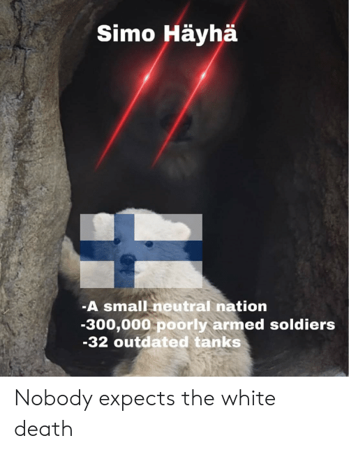 tanks: Simo Häyhä  -A small neutral nation  -300,000 poorly armed soldiers  -32 outdated tanks Nobody expects the white death