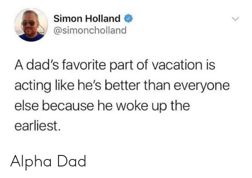 Dad, Vacation, and Acting: Simon Holland  @simoncholland  A dad's favorite part of vacation is  acting like he's better than everyone  else because he woke up the  earliest. Alpha Dad