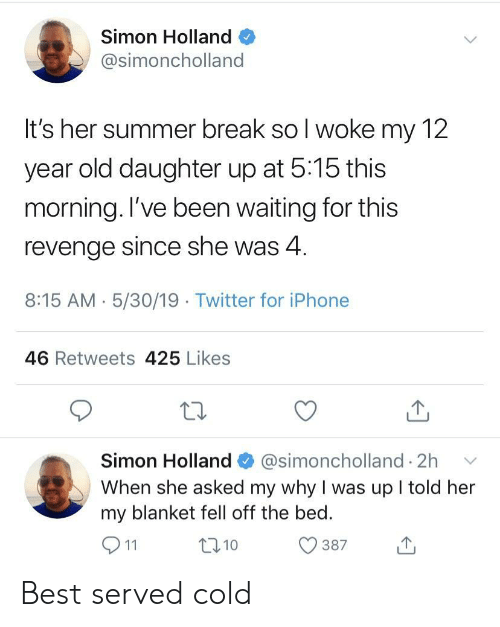 Iphone, Revenge, and Twitter: Simon Holland  @simoncholland  It's her summer break so l woke my 12  year old daughter up at 5:15 this  morning. l've been waiting for this  revenge since she was 4  8:15 AM 5/30/19 Twitter for iPhone  46 Retweets 425 Likes  Simon Holland@simoncholland 2h  When she asked my why I was up l told her  my blanket fell off the bed.  387  t310 Best served cold