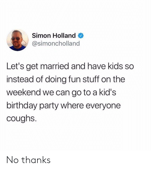 Birthday, Party, and Kids: Simon Holland  @simoncholland  Let's get married and have kids so  instead of doing fun stuff on the  weekend we can go to a kid's  birthday party where everyone  coughs. No thanks