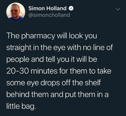 Dank, Pharmacy, and The Pharmacy: Simon Holland  @simoncholland  The pharmacy will look you  straight in the eye with no line of  people and tell you it will be  20-30 minutes for them to take  some eye drops off the shelf  behind them and put them in a  little bag.