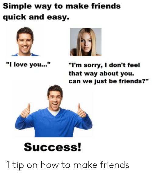 """I Love You: Simple way to make friends  quick and easy.  """"I'm sorry, I don't feel  that way about you.  can we just be friends?""""  """"I love you...""""  Success! 1 tip on how to make friends"""