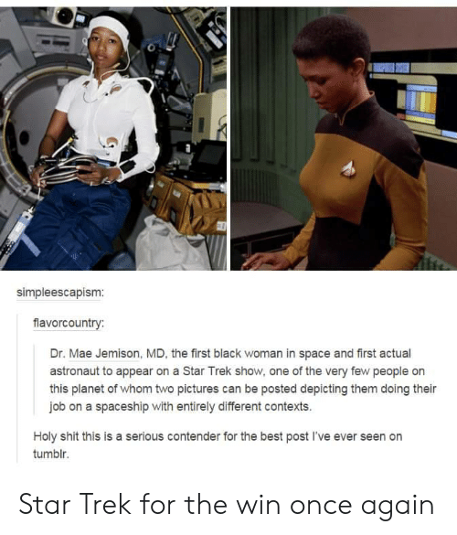 Shit, Star Trek, and Tumblr: simpleescapism:  fiavorcountry:  Dr. Mae Jemison, MD, the first black woman in space and first actual  astronaut to appear on a Star Trek show, one of the very few people on  this planet of whom two pictures can be posted depicting them doing their  job on a spaceship with entirely different contexts.  Holy shit this is a serious contender for the best post I've ever seen on  tumblr. Star Trek for the win once again