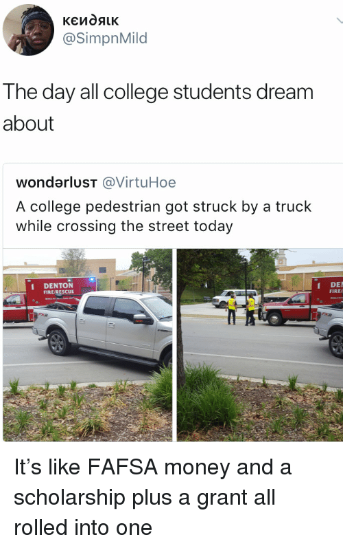 FAFSA: @SimpnMild  The day all college students dream  about  wondarluST @VirtuHoe  A college pedestrian got struck by a truck  while crossing the street today  DENTON  FIRE/RESCUE  DE  FIRE/ It's like FAFSA money and a scholarship plus a grant all rolled into one
