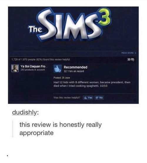 yes no: SIMS  The  READ MORE  33  1,729 of 1,870 people (92%) found this review helpful  Ya Bol Daquan Fro.  293 products in acount  Recommended  32.1 hrs on record  Posted: 26 June  Had 12 kids with 8 different women, became president, then  died when I tried cooking spaghetti. 10/10  Yes No  Was this review helptul?  dudishly:  this review is honestly really  appropriate .