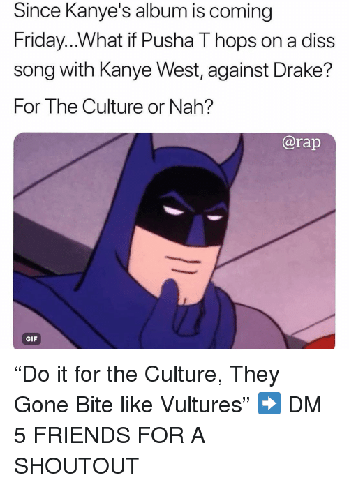 """hops: Since Kanye's album is coming  Friday...What if Pusha T hops on a diss  song with Kanye West, against Drake?  For The Culture or Nah?  ISS  @rap  GIF """"Do it for the Culture, They Gone Bite like Vultures"""" ➡️ DM 5 FRIENDS FOR A SHOUTOUT"""