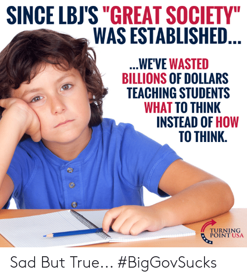 "Memes, True, and How To: SINCE LBJS""GREAT SOCIETY  WAS ESTABLISHED  WE'VE WASTED  BILLIONS OF DOLLARS  TEACHING STUDENTS  WHAT TO THINK  INSTEAD OF HOW  TO THINK.  TUINT NSA  POINT USA Sad But True... #BigGovSucks"