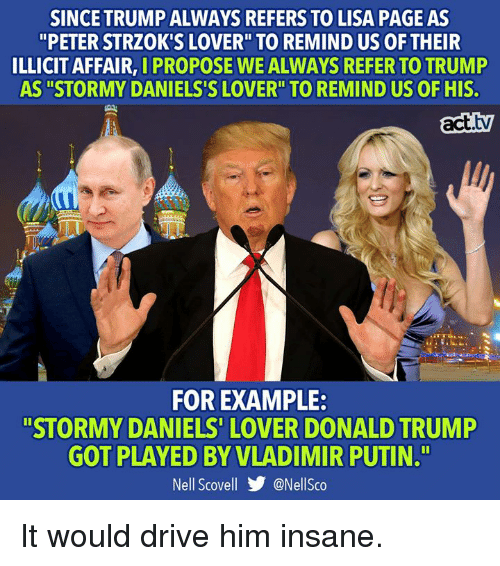 """Donald Trump, Memes, and Vladimir Putin: SINCE TRUMP ALWAYS REFERS TO LISA PAGE AS  """"PETER STRZOK'S LOVER"""" TO REMIND US OF THEIR  ILLICIT AFFAIR, I PROPOSE WE ALWAYS REFER TO TRUMP  AS """"STORMY DANIELS'S LOVER"""" TO REMIND US OF HIS.  act.tv  FOR EXAMPLE:  """"STORMY DANIELS' LOVER DONALD TRUMP  GOT PLAYED BY VLADIMIR PUTIN.T""""  Nell Scovell步@Nellsco It would drive him insane."""