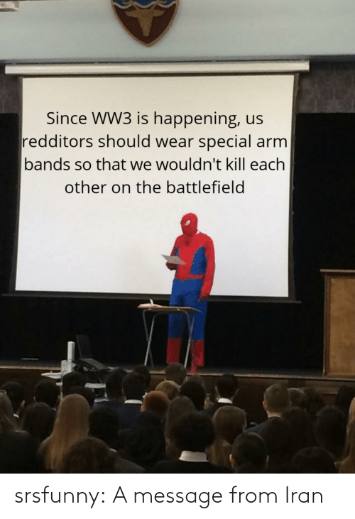 Other: Since WW3 is happening, us  redditors should wear special arm  bands so that we wouldn't kill each  other on the battlefield srsfunny:  A message from Iran