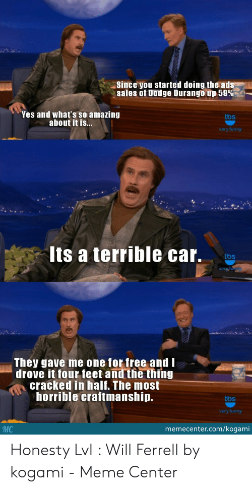 will ferrell memes: Since you started doing the ad  sales of Dodge Durango-up 59%  Yes and what's so amazing  about it is...  tbs  very funny  ts a terrible car.  tbs  They gave me one for free and I  drove it four feet and the thing  cracked in half. The most  horrible craftmanship.  tbs  very funny  MC  memecenter.com/kogami Honesty Lvl : Will Ferrell by kogami - Meme Center