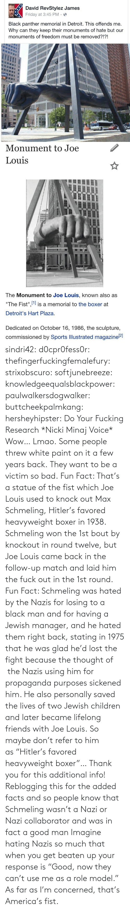 "Your: sindri42:  d0cpr0fess0r:  thefingerfuckingfemalefury:  strixobscuro:  softjunebreeze:  knowledgeequalsblackpower:  paulwalkersdogwalker:   buttcheekpalmkang:   hersheyhipster:  Do Your Fucking Research *Nicki Minaj Voice*    Wow… Lmao.   Some people threw white paint on it a few years back.   They want to be a victim so bad.  Fun Fact: That's a statue of the fist which Joe Louis used to knock out Max Schmeling, Hitler's favored heavyweight boxer in 1938. Schmeling won the 1st bout by knockout in round twelve, but Joe Louis came back in the follow-up match and laid him the fuck out in the 1st round.  Fun Fact: Schmeling was hated by the Nazis for losing to a black man and for having a Jewish manager, and he hated them right back, stating in 1975 that he was glad he'd lost the fight because the thought of  the Nazis using him for propaganda purposes sickened him. He also personally saved the lives of two Jewish children and later became lifelong friends with Joe Louis. So maybe don't refer to him as ""Hitler's favored heavyweight boxer""…  Thank you for this additional info! Reblogging this for the added facts and so people know that Schmeling wasn't a Nazi or Nazi collaborator and was in fact a good man   Imagine hating Nazis so much that when you get beaten up your response is ""Good, now they can't use me as a role model.""  As far as I'm concerned, that's America's fist."