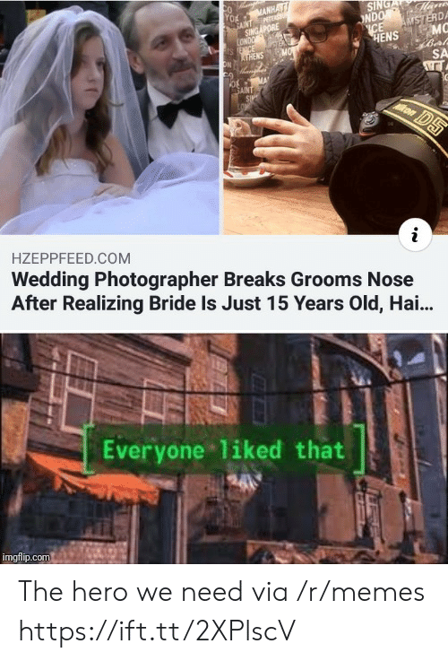 Memes, Singapore, and Wedding: SING  NDO Mans  ICE  AMSTERDA  MC  HENS  Ox MANHA  PETER  FANT  SINGAPORE  LONDO  s ENICE  ATHENS  ON  MO  SA  AINT  SIP  LON  kon  DS  i  Wedding Photographer Breaks Grooms Nose  After Realizing Bride Is Just 15 Years Old, Hai..  HZEPPFEED.COM  Everyone liked that  imgflip.com The hero we need via /r/memes https://ift.tt/2XPlscV