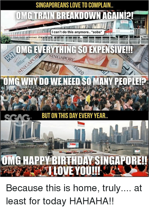 "Omg Why: SINGAPOREANS LOVE TO COMPLAIN.  OMETRAINBREAKDOWN AGAIN!2!""  -  I can't do this anymore.. sobs*  OMG EVERYTHING SO EXPENSIVE!!!  SINGAPOR  OMG WHY DO WENEED SO MANY PEOPLEI  SCACBUT ON THIS DAY EVERY YEAR.  OMG HAPPY BIRTH DAY SINGAPOREI! Because this is home, truly.... at least for today HAHAHA!!"