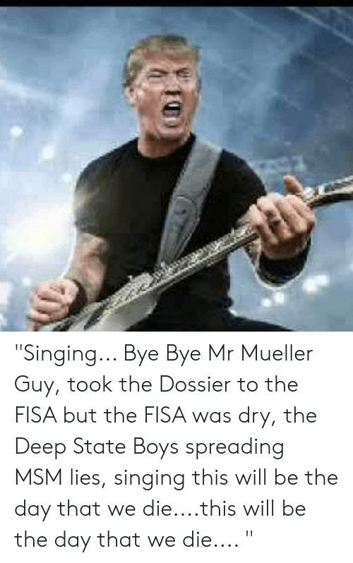 """Singing, Boys, and Msm: """"Singing... Bye Bye Mr Mueller Guy, took the Dossier to the FISA but the FISA was dry, the Deep State Boys spreading MSM lies, singing this will be the day that we die....this will be the day that we die.... """""""