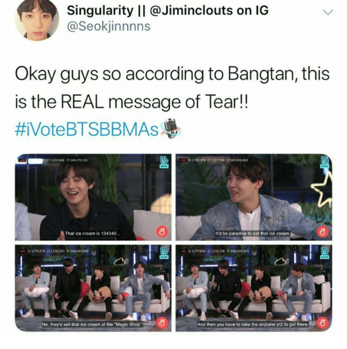 "Paradise: Singularity II @Jiminclouts on IG  @Seokjinnnns  Okay guys so according to Bangtan, this  is the REAL message of Tear!!  #iVoteBTSBBMAsAs  D619 0122709 24705  1220544 9245 270 12  That ice cream is 134340.  It'd be paradise to eat that ice cream  P 174370230097 24040  No, they'd sell that ice cream at the ""Magic Shop.  And then you have to take the airplane pt2 to get there"