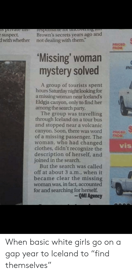 """passenger: -sIp auPALId st  Brown's secrets years ago and  Tesponsibie 1ol thicoverng  e suspect.  dwith whether  not dealing with them.""""  PRICED  FROM  'Missing' woman  mystery solved  #NO  A group of tourists spent  hours Saturday night looking for  a missing woman near Iceland's  Eldgja canyon, only to find her  among the search party.  The group was travelling  through Iceland on a tour bus  and stopped near a volcanic  canyon. Soon, there was word  of a missing passenger. The  woman, who had changed  clothes, didn't recognize the  description of herself, and  joined in the search.  But the search was called  off at about 3 a.m., when it  became clear the missing  woman was, in fact, accounted  for and searching for herself.  PRICED  FROM  vis  QMI Agency When basic white girls go on a gap year to Iceland to """"find themselves"""""""