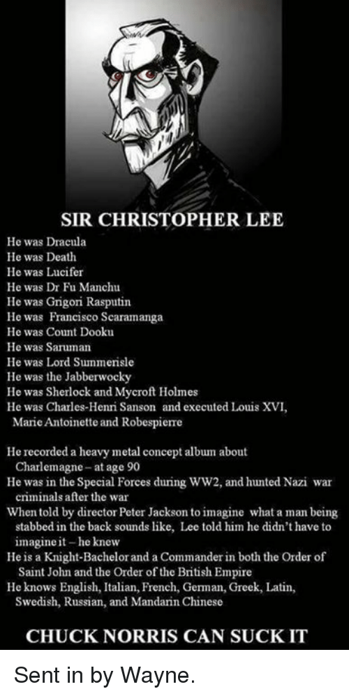 Hunted: SIR CHRISTOPHER LEE  He was Dracula  He was Death  He was Lucifer  He was Dr Fu Manchu  He was Grigori Rasputin  He was Francisco Scaramanga  He was Count Dooku  He was Saruman  He was Lord Summerisle  He was the Jabberwocky  He was Sherlock and Mycroft Holmes  He was Charles-Henri Sanson and executed Louis XVI,  Marie Antoinette and Robespierre  He recorded a heavy metal concept album about  He was in the Special Forces during WW2, and hunted Nazi war  When told by director Peter Jackson to imagine what a man being  Charlemagne-at age 90  criminals after the war  stabbed in the back sounds like, Lee told him he didn't have to  imagine it-he knew  Saint John and the Order of the British Empire  Swedish, Russian, and Mandarin Chinese  He is a Knight-Bachelor and a Commander in both the Order of  He knows English, Italian, French, German, Greek, Latin,  CHUCK NORRIS CAN SUCKIT Sent in by Wayne.