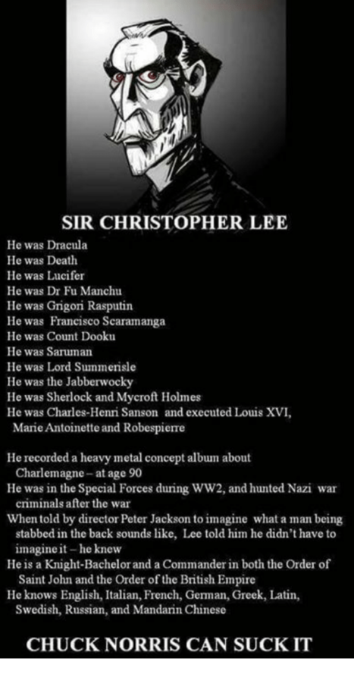 Hunted: SIR CHRISTOPHER LEE  He was Dracula  He was Death  He was Lucifer  He was Dr Fu Manchu  He was Grigori Rasputin  He was Francisco Scaramanga  He was Count Dooku  He was Saruman  He was Lord Summerisle  He was the Jabberwocky  He was Sherlock and Mycrof Holmes  He was Charles-Henri Sanson and executed Louis XVI,  Marie Antoinette and Robespierre  He recorded a heavy metal concept album about  He was in the Special Forces during WW2, and hunted Nazi war  Whentold by director Peter Jackson to imagine what a man being  Charlemagne- at age 90  criminals after the war  stabbed in the back sounds like, Lee told him he didn't have to  imagine it-he knew  Saint John and the Order of the British Empire  Swedish, Russian, and Mandarin Chinese  He is a Knight-Bachelorand a Commander in both the Order of  He knows English, Italian, French, German, Greek, Latin  CHUCK NORRIS CAN SUCK IT