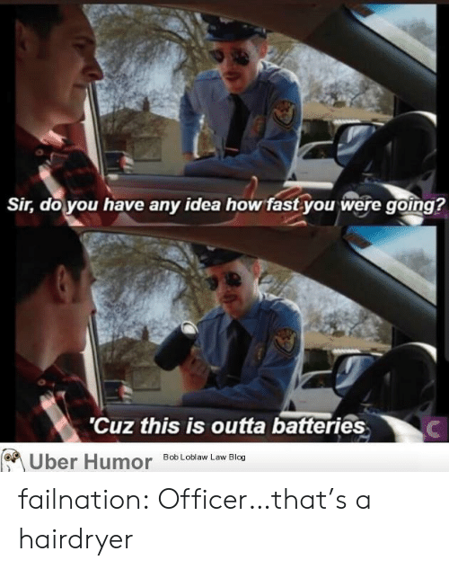 bob loblaw: Sir, do you have any idea how fast you were going?  'Cuz this is outta batteries  Uber Humor  Bob Loblaw Law Blog failnation:  Officer…that's a hairdryer