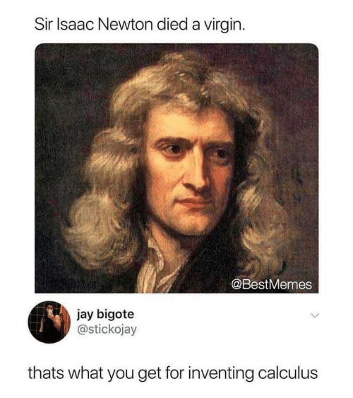 Jay: Sir Isaac Newton died a virgin  @BestMemes  jay bigote  @stickojay  thats what you get for inventing calculus