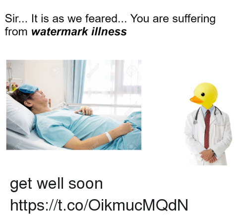 Soon..., Suffering, and You: Sir... It is as we feared... You are suffering  from watermark iliness get well soon https://t.co/OikmucMQdN