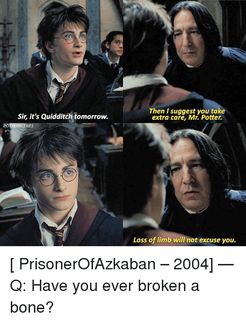 Boning: Sir, it's Quidditch tomorrow.  Then I suggest you take  extra care, Mr. Potter.  POTTERSCENES  Loss of limb will not excuse you. [ PrisonerOfAzkaban – 2004] — Q: Have you ever broken a bone?